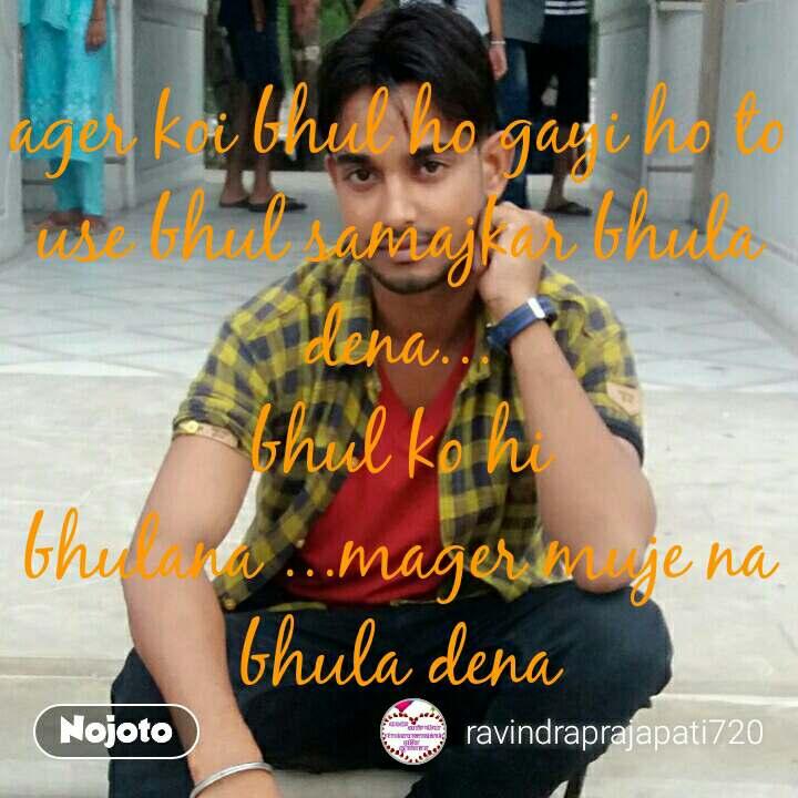 ager koi bhul ho gayi ho to use bhul samajkar bhula dena... bhul ko hi bhulana ...mager muje na bhula dena