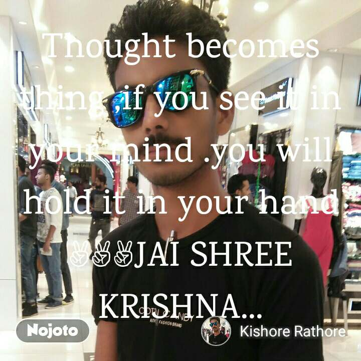 Thought becomes thing ,if you see it in your mind .you will hold it in your hand ✌️✌️✌️JAI SHREE KRISHNA...
