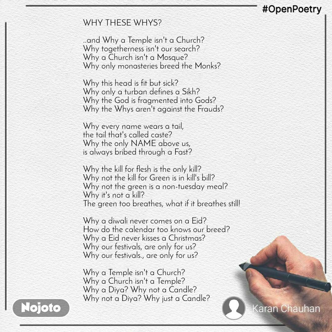 #OpenPoetry WHY THESE WHYS?  ..and Why a Temple isn't a Church? Why togetherness isn't our search? Why a Church isn't a Mosque? Why only monasteries breed the Monks?  Why this head is fit but sick? Why only a turban defines a Sikh? Why the God is fragmented into Gods? Why the Whys aren't against the Frauds?  Why every name wears a tail,  the tail that's called caste? Why the only NAME above us, is always bribed through a Fast?  Why the kill for flesh is the only kill? Why not the kill for Green is in kill's bill? Why not the green is a non-tuesday meal? Why it's not a kill? The green too breathes, what if it breathes still!  Why a diwali never comes on a Eid? How do the calendar too knows our breed? Why a Eid never kisses a Christmas? Why our festivals, are only for us? Why our festivals., are only for us?  Why a Temple isn't a Church? Why a Church isn't a Temple? Why a Diya? Why not a Candle? Why not a Diya? Why just a Candle?