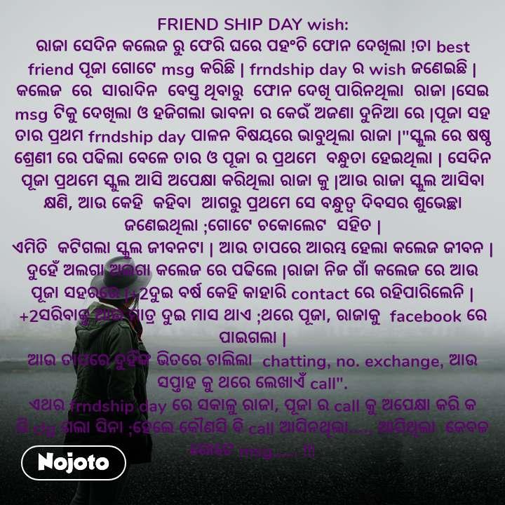 """FRIEND SHIP DAY wish: ରାଜା ସେଦିନ କଲେଜ ରୁ ଫେରି ଘରେ ପହଂଚି ଫୋନ ଦେଖିଲା !ତା best friend ପୂଜା ଗୋଟେ msg କରିଛି   frndship day ର wish ଜଣେଇଛି  କଲେଜ  ରେ  ସାରାଦିନ  ବେସ୍ତ ଥିବାରୁ  ଫୋନ ଦେଖି ପାରିନଥିଲା  ରାଜା  ସେଇ msg ଟିକୁ ଦେଖିଲା ଓ ହଜିଗଲା ଭାବନା ର କେଉଁ ଅଜଣା ଦୁନିଆ ରେ  ପୂଜା ସହ ତାର ପ୍ରଥମ frndship day ପାଳନ ବିଷୟରେ ଭାବୁଥିଲା ରାଜା  """"ସ୍କୁଲ ରେ ଷଷ୍ଠ ଶ୍ରେଣୀ ରେ ପଢିଲା ବେଳେ ତାର ଓ ପୂଜା ର ପ୍ରଥମେ  ବନ୍ଧୁତା ହେଇଥିଲା   ସେଦିନ ପୂଜା ପ୍ରଥମେ ସ୍କୁଲ ଆସି ଅପେକ୍ଷା କରିଥିଲା ରାଜା କୁ  ଆଉ ରାଜା ସ୍କୁଲ ଆସିବା କ୍ଷଣି, ଆଉ କେହି  କହିବା  ଆଗରୁ ପ୍ରଥମେ ସେ ବନ୍ଧୁତ୍ୱ ଦିବସର ଶୁଭେଚ୍ଛା ଜଣେଇଥିଲା ;ଗୋଟେ ଚକୋଲେଟ  ସହିତ   ଏମିତି  କଟିଗଲା ସ୍କୁଲ ଜୀବନଟା   ଆଉ ତାପରେ ଆରମ୍ଭ ହେଲା କଲେଜ ଜୀବନ  ଦୁହେଁ ଅଲଗା ଅଲଗା କଲେଜ ରେ ପଢିଲେ  ରାଜା ନିଜ ଗାଁ କଲେଜ ରେ ଆଉ ପୂଜା ସହରରେ  +2ଦୁଇ ବର୍ଷ କେହି କାହାରି contact ରେ ରହିପାରିଲେନି  +2ସରିବାକୁ ଆଉ ମାତ୍ର ଦୁଇ ମାସ ଥାଏ ;ଥରେ ପୂଜା, ରାଜାକୁ  facebook ରେ ପାଇଗଲା   ଆଉ ତାପରେ ଦୁହିଁଙ୍କ ଭିତରେ ଚାଲିଲା  chatting, no. exchange, ଆଉ ସପ୍ତାହ କୁ ଥରେ ଲେଖାଏଁ call"""". ଏଥର frndship day ରେ ସକାଳୁ ରାଜା, ପୂଜା ର call କୁ ଅପେକ୍ଷା କରି କ ରି clg ଗଲା ସିନା ;ହେଲେ କୌଣସି ବି call ଆସିନଥିଲା...., ଆସିଥିଲା  କେବଳ ଗୋଟେ msg...... !!!"""