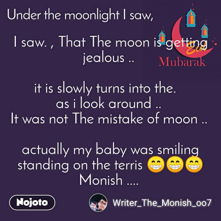 I saw. , That The moon is getting jealous ..   it is slowly turns into the.    as i look around ..  It was not The mistake of moon ..   actually my baby was smiling standing on the terris 😁😁😁 Monish ....