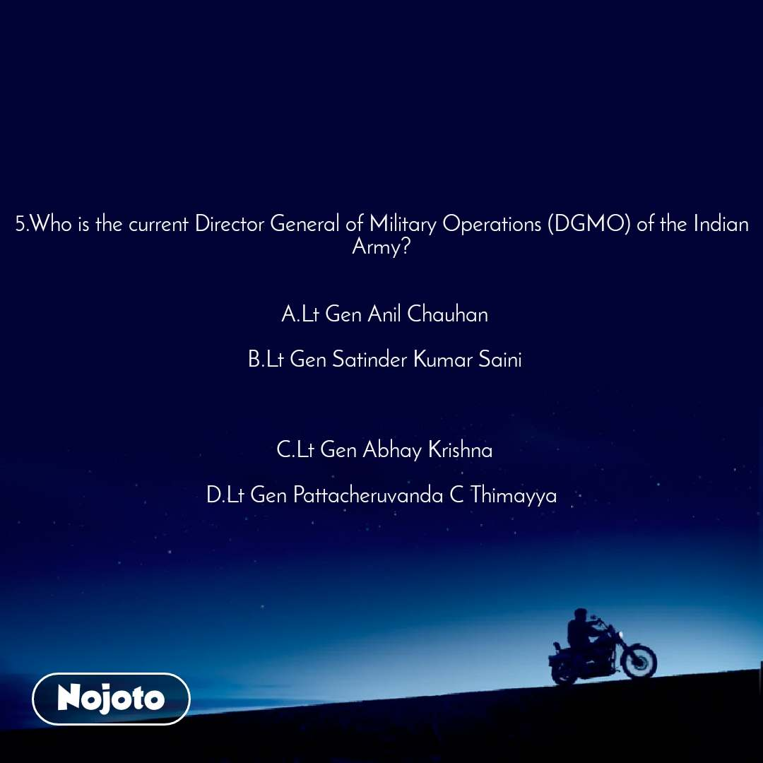 5.Who is the current Director General of Military Operations (DGMO) of the Indian Army?   A.Lt Gen Anil Chauhan  B.Lt Gen Satinder Kumar Saini    C.Lt Gen Abhay Krishna  D.Lt Gen Pattacheruvanda C Thimayya