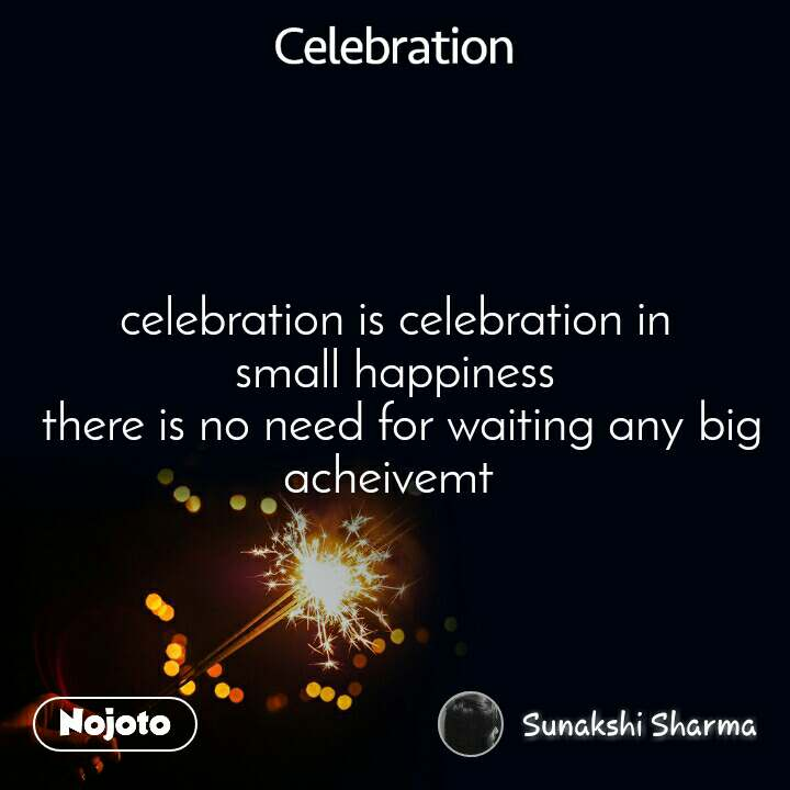Celebration celebration is celebration in small happiness  there is no need for waiting any big acheivemt