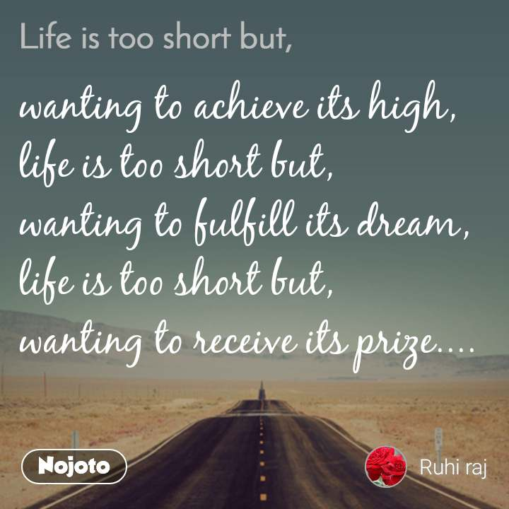 Life is too short but, wanting to achieve its high, life is too short but, wanting to fulfill its dream, life is too short but, wanting to receive its prize....