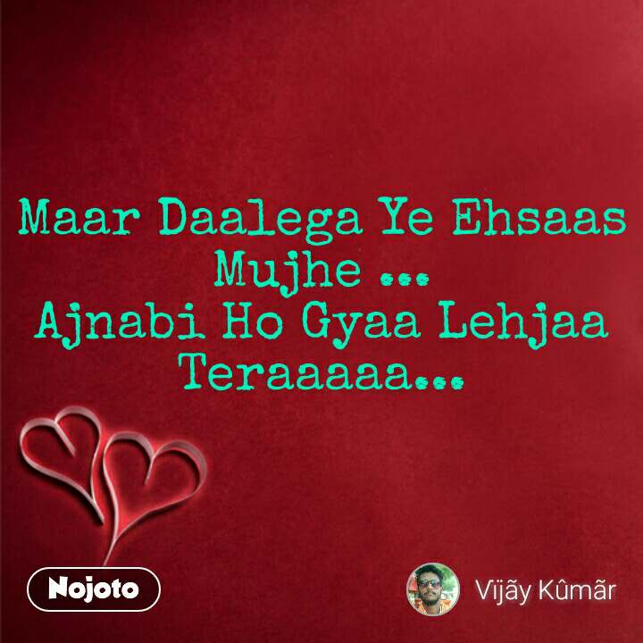 Maar Daalega Ye Ehsaas Mujhe ... Ajnabi Ho Gyaa Lehjaa Teraaaaa...