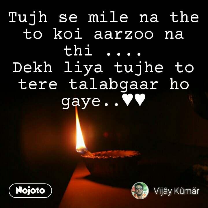 Tujh se mile na the to koi aarzoo na thi .... Dekh liya tujhe to tere talabgaar ho gaye..♥♥