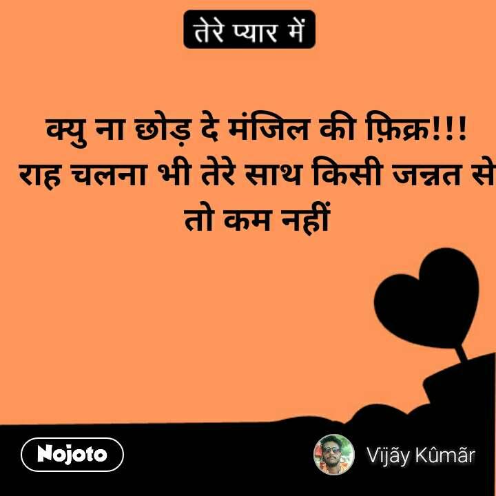 तेरे प्यार में  क्यु ना छोड़ दे मंजिल की फ़िक्र!!! राह चलना भी तेरे साथ किसी जन्नत से तो कम नहीं