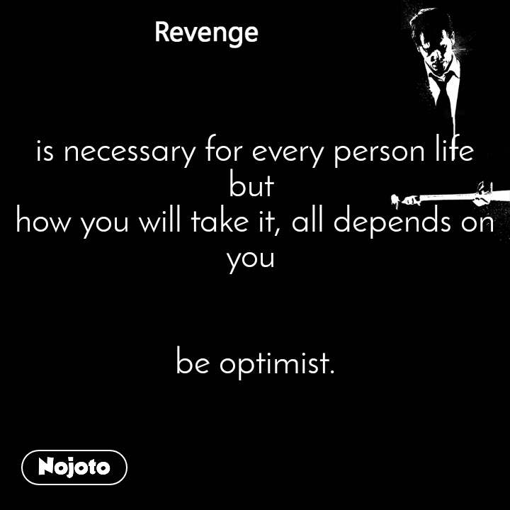 Revenge is necessary for every person life but  how you will take it, all depends on you    be optimist.