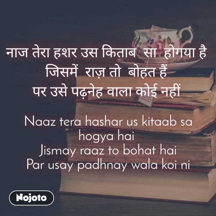 नाज तेरा हशर उस किताब  सा  होगया है  जिसमें  राज़ तो  बोहत हैं  पर उसे पढ़नेह वाला कोई नहीं   Naaz tera hashar us kitaab sa hogya hai  Jismay raaz to bohat hai Par usay padhnay wala koi ni
