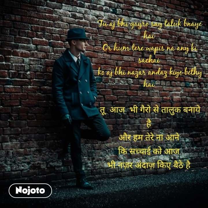 Tu aj bhi gayro say taluk bnaye hai  Or hum tere wapis na any ki sachai  ko aj bhi nazar andaz kiye bethy  hai   तू  आज  भी गैरो से तालुक बनाये है  और हम तेरे ना आने   कि सच्चाई को आज   भी नज़र अंदाज़ किए बैठे है