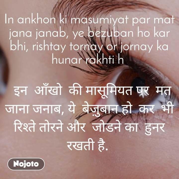 In ankhon ki masumiyat par mat jana janab, ye bezuban ho kar bhi, rishtay tornay or jornay ka hunar rakhti h     इन  आँखो  की मासूमियत पर  मत  जाना जनाब, ये  बेज़ुबान हो  कर  भी   रिश्ते तोरने और  जोडने का  हुनर रखती है.