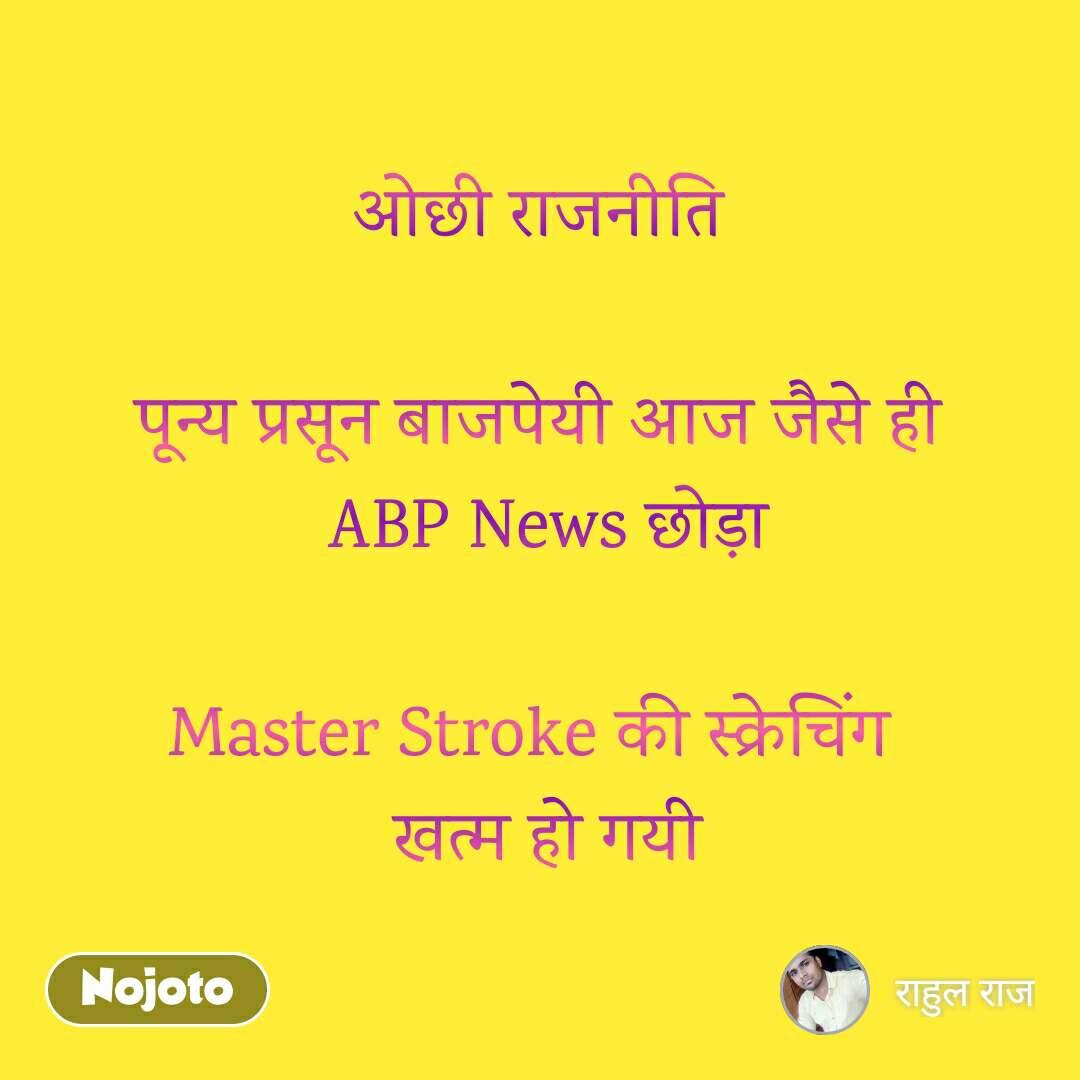 ओछी राजनीति  पून्य प्रसून बाजपेयी आज जैसे ही  ABP News छोड़ा  Master Stroke की स्क्रेचिंग   खत्म हो गयी