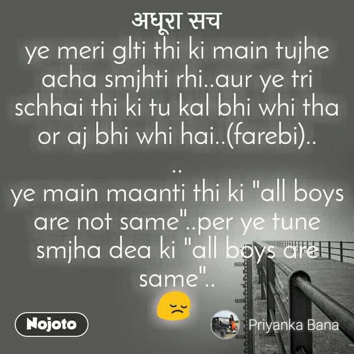 """अधूरा सच ye meri glti thi ki main tujhe acha smjhti rhi..aur ye tri schhai thi ki tu kal bhi whi tha or aj bhi whi hai..(farebi).. .. ye main maanti thi ki """"all boys are not same""""..per ye tune smjha dea ki """"all boys are same"""".. 😔"""