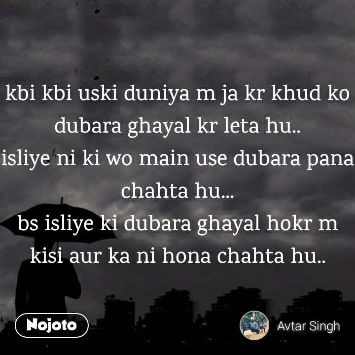 kbi kbi uski duniya m ja kr khud ko dubara ghayal kr leta hu.. isliye ni ki wo main use dubara pana chahta hu... bs isliye ki dubara ghayal hokr m kisi aur ka ni hona chahta hu..