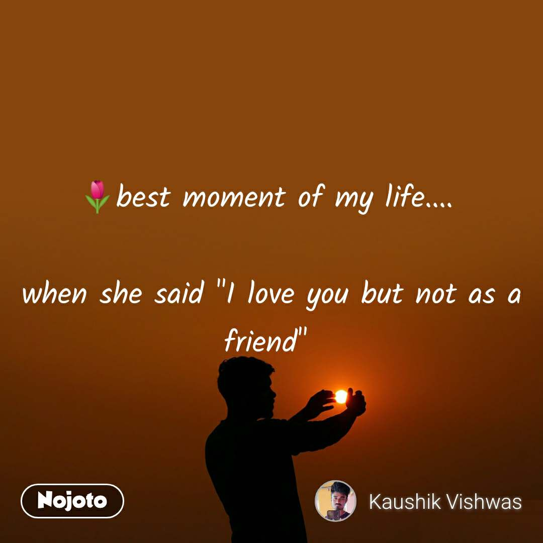 """🌷best moment of my life....   when she said """"I love you but not as a friend"""""""