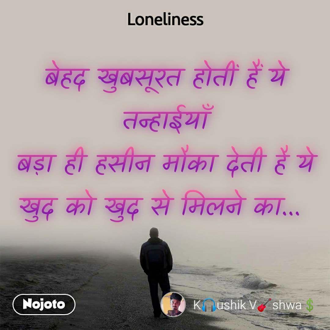 Loneliness बेहद खुबसूरत होतीं हैं ये तन्हाईयाँ बड़ा ही हसीन मौका देती है ये खुद को खुद से मिलने का...