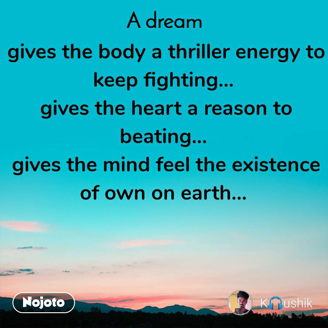 A Dream gives the body a thriller energy to keep fighting...  gives the heart a reason to beating...  gives the mind feel the existence of own on earth...