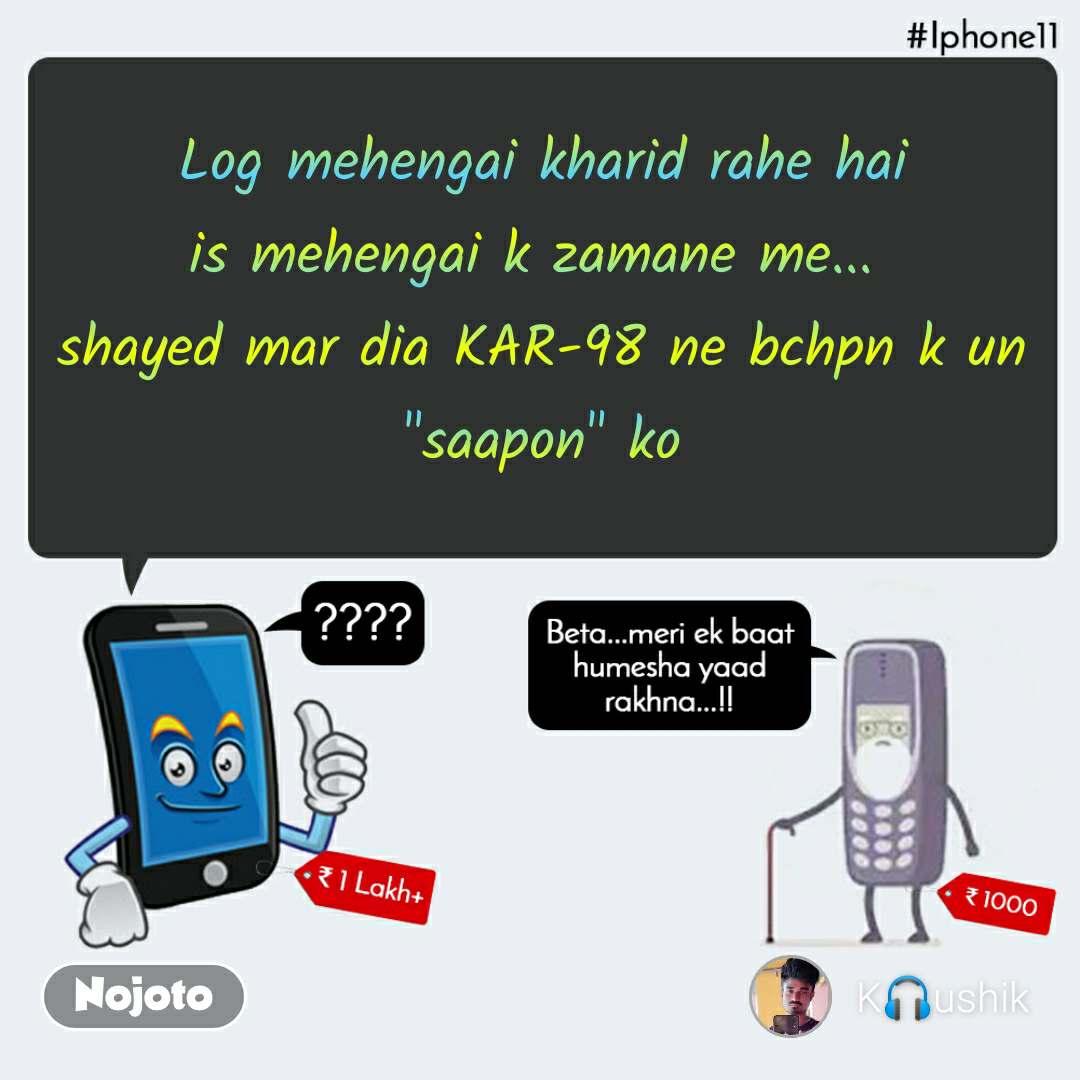 """IPhone11, Beta meri ek baat hamesha yaad rakhna   Log mehengai kharid rahe hai is mehengai k zamane me...  shayed mar dia KAR-98 ne bchpn k un """"saapon"""" ko"""