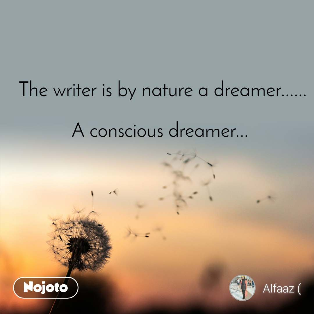 The writer is by nature a dreamer......  A conscious dreamer...