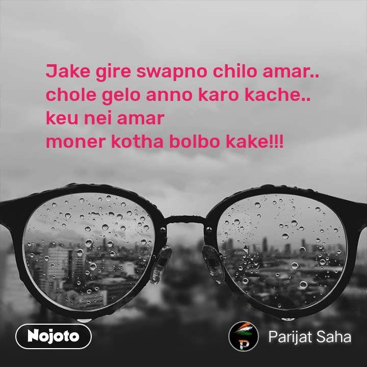 Jake gire swapno chilo amar.. chole gelo anno karo kache.. keu nei amar  moner kotha bolbo kake!!!