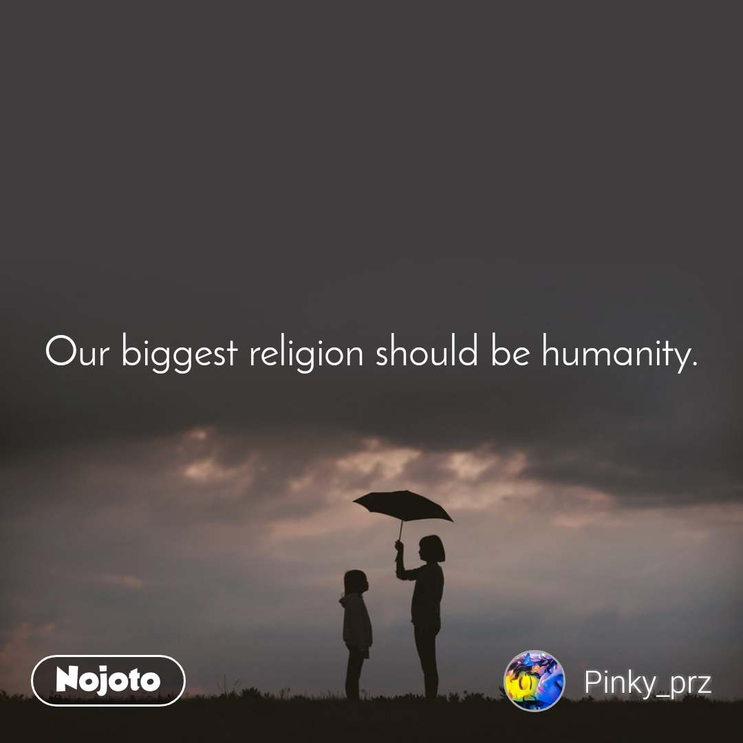 Our biggest religion should be humanity.