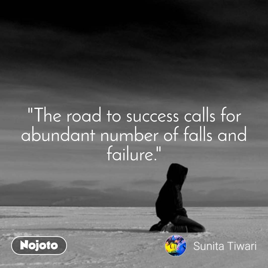 """""""The road to success calls for abundant number of falls and failure."""""""