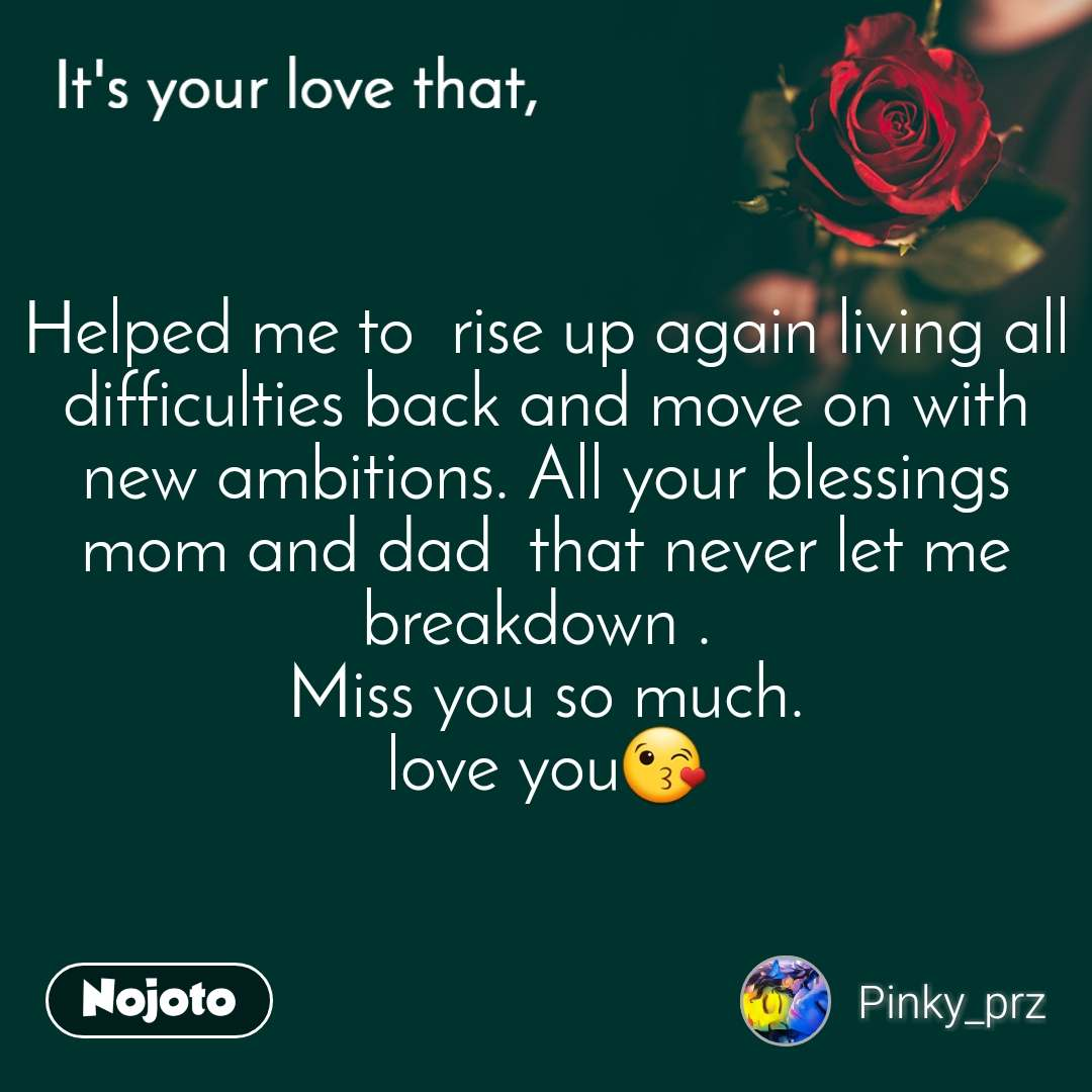 It's your love that, Helped me to  rise up again living all difficulties back and move on with new ambitions. All your blessings mom and dad  that never let me breakdown .  Miss you so much. love you😘