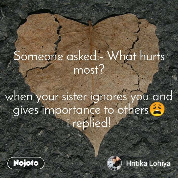 Someone asked:- What hurts most? when your sister | English