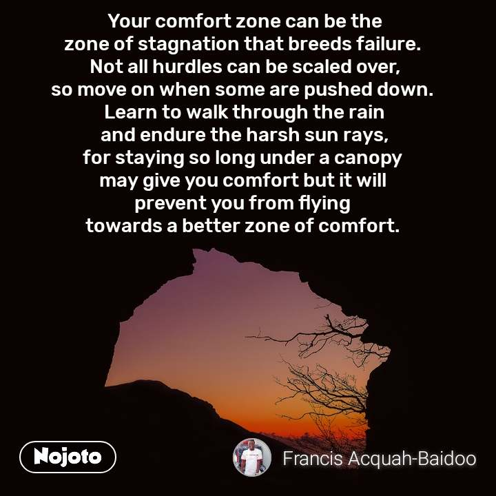 Your comfort zone can be the zone of stagnation that breeds failure.  Not all hurdles can be scaled over, so move on when some are pushed down.  Learn to walk through the rain and endure the harsh sun rays, for staying so long under a canopy  may give you comfort but it will  prevent you from flying  towards a better zone of comfort.