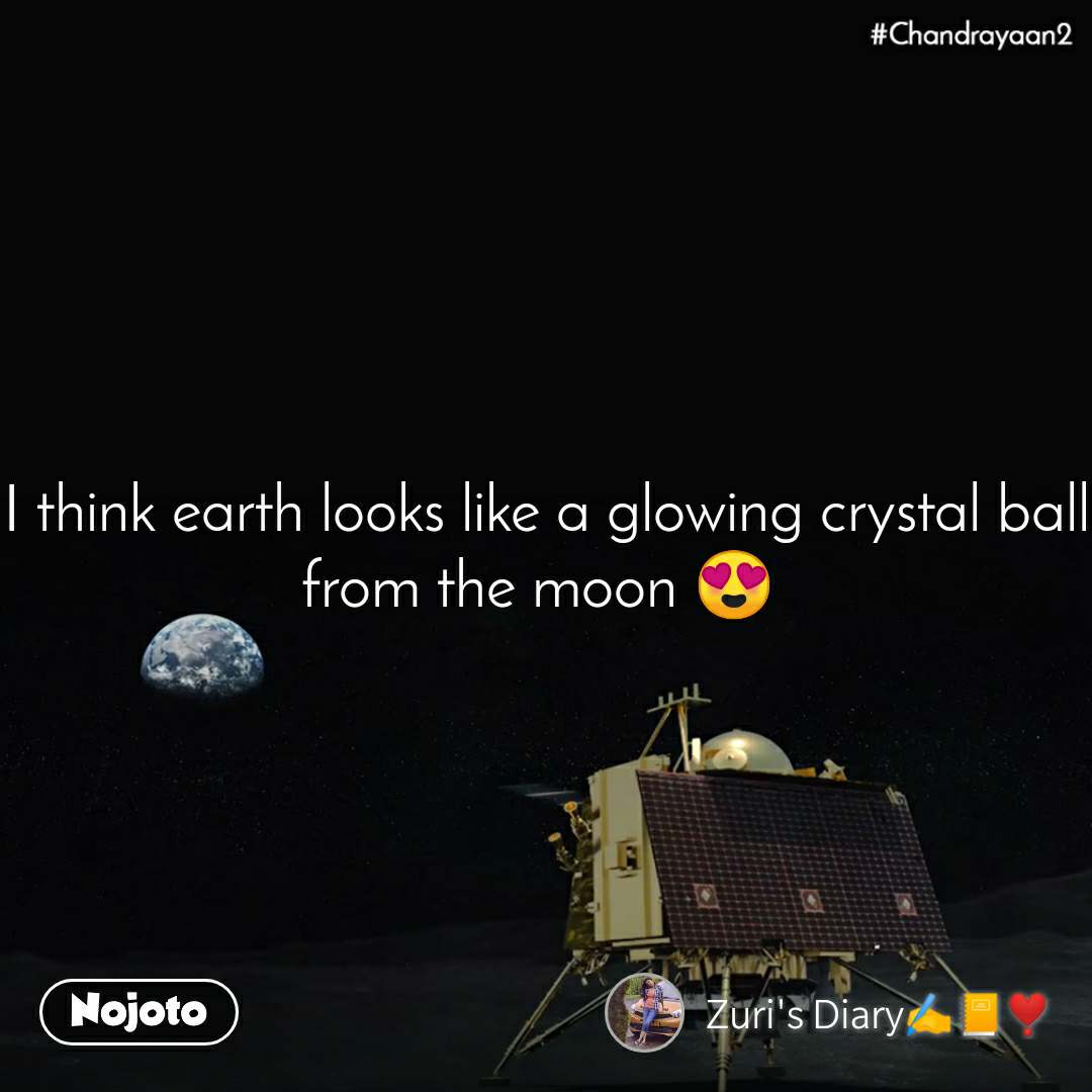 Chandrayaan2 I think earth looks like a glowing crystal ball from the moon 😍