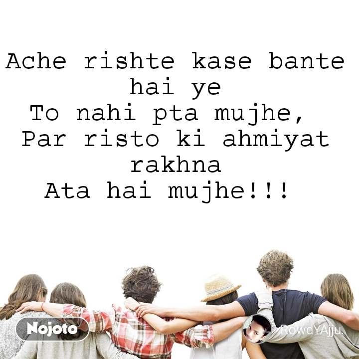 Ache rishte kase bante hai ye To nahi pta mujhe,  Par risto ki ahmiyat rakhna Ata hai mujhe!!!
