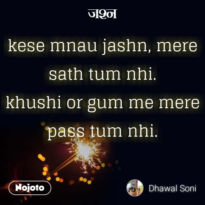 जश्न  kese mnau jashn, mere sath tum nhi. khushi or gum me mere pass tum nhi.
