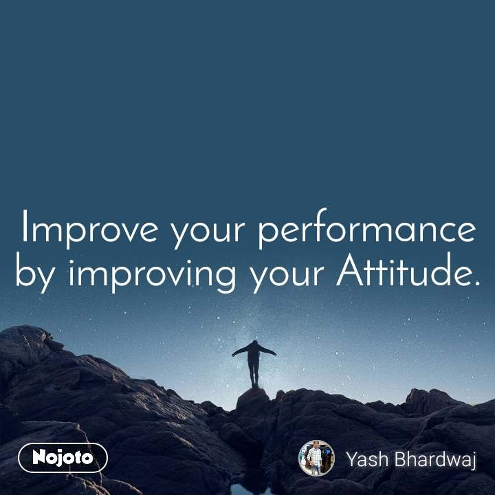 Improve your performance by improving your Attitude.