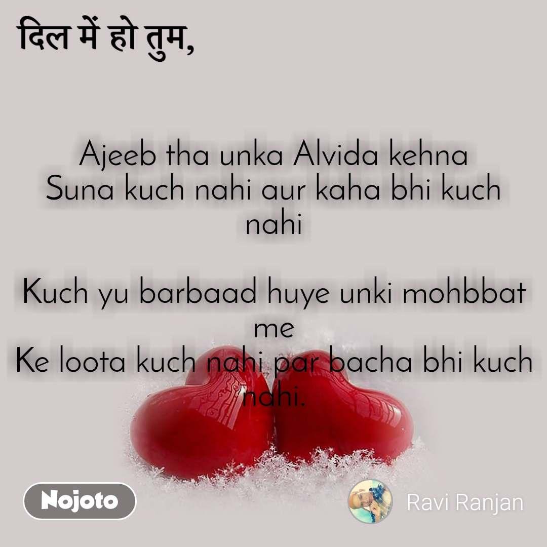 Ajeeb tha unka Alvida kehna Suna kuch nahi aur kaha bhi kuch nahi  Kuch yu barbaad huye unki mohbbat me Ke loota kuch nahi par bacha bhi kuch nahi.