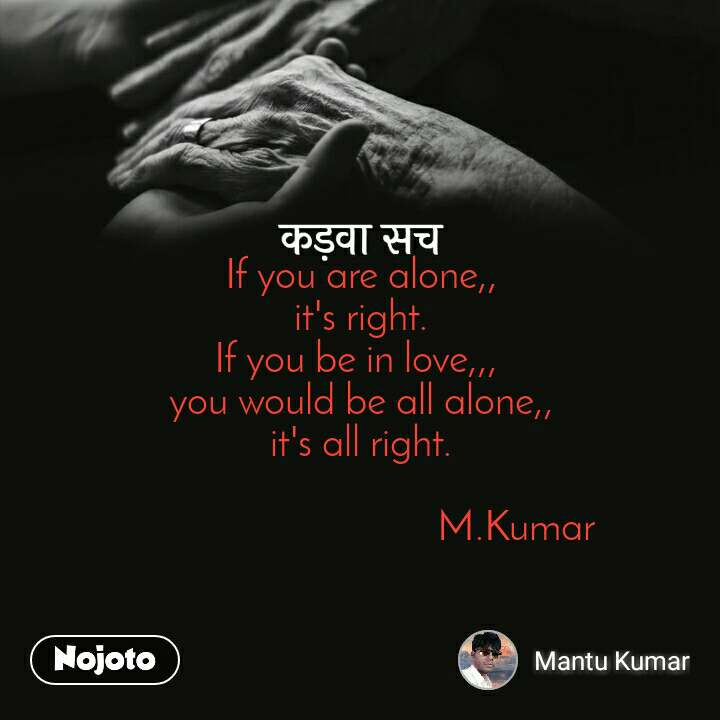 कड़वा सच If you are alone,, it's right. If you be in love,,,  you would be all alone,, it's all right.                                 M.Kumar