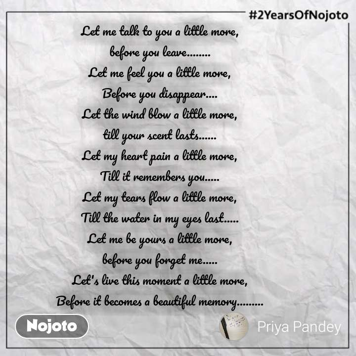 #2YearsOfNojoto Let me talk to you a little more,  before you leave........  Let me feel you a little more,  Before you disappear....  Let the wind blow a little more,  till your scent lasts......  Let my heart pain a little more,  Till it remembers you.....  Let my tears flow a little more,  Till the water in my eyes last.....  Let me be yours a little more,  before you forget me.....  Let's live this moment a little more,  Before it becomes a beautiful memory.........