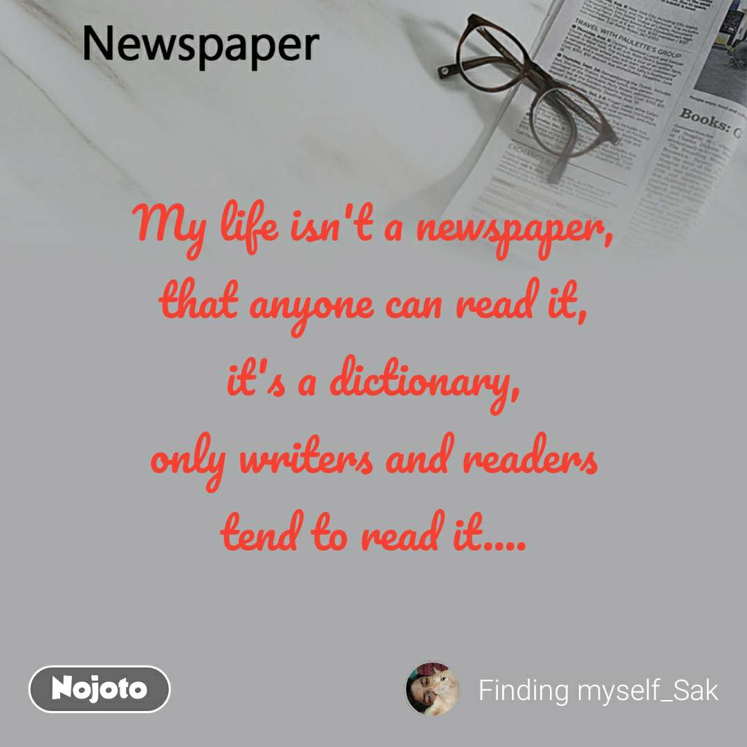 My life isn't a newspaper, that anyone can read it, it's a dictionary, only writers and readers tend to read it....