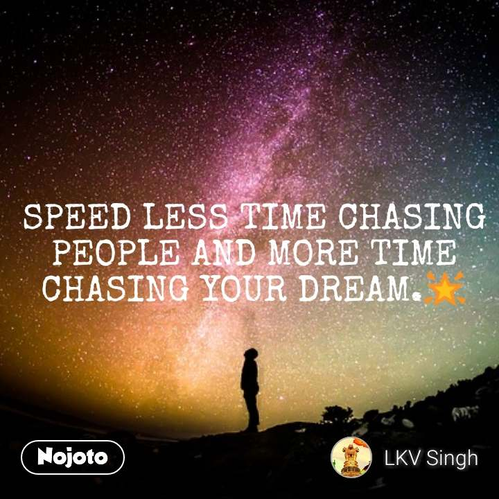 SPEED LESS TIME CHASING PEOPLE AND MORE TIME CHASING YOUR DREAM.🌟