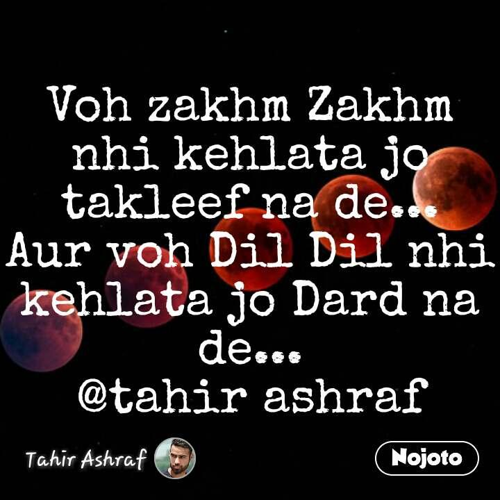 Voh zakhm Zakhm nhi kehlata jo takleef na de... Aur voh Dil Dil nhi kehlata jo Dard na de... @tahir ashraf