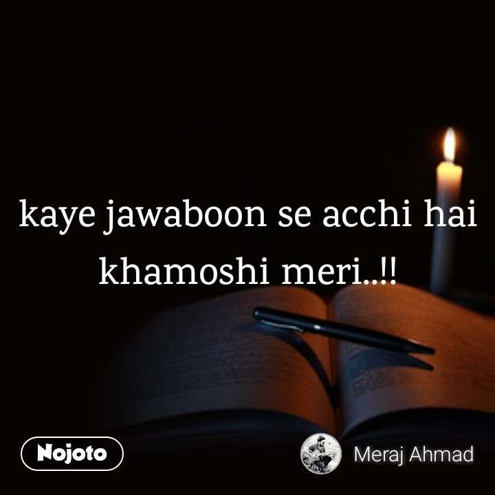 kaye jawaboon se acchi hai khamoshi meri..!!