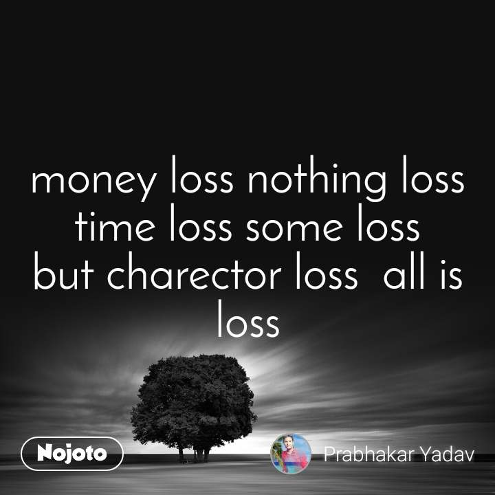 money loss nothing loss time loss some loss but charector loss  all is loss
