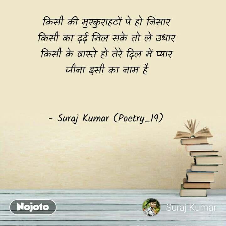 किसी की मुस्कुराहटों पे हो निसार किसी का दर्द मिल सके तो ले उधार किसी के वास्ते हो तेरे दिल में प्यार जीना इसी का नाम है   - Suraj Kumar (Poetry_19)