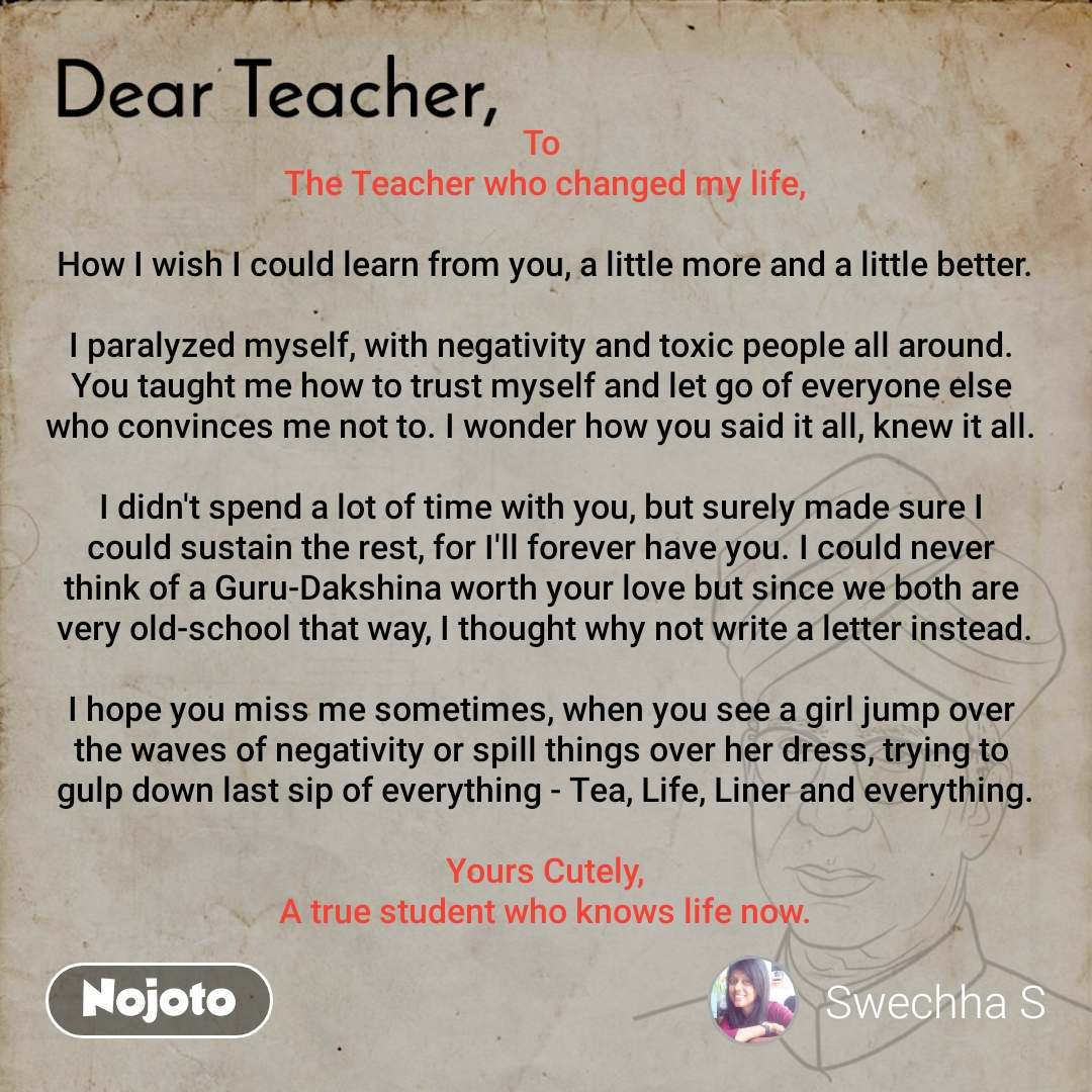 Dear Teacher To  The Teacher who changed my life,  How I wish I could learn from you, a little more and a little better.  I paralyzed myself, with negativity and toxic people all around.  You taught me how to trust myself and let go of everyone else  who convinces me not to. I wonder how you said it all, knew it all.   I didn't spend a lot of time with you, but surely made sure I  could sustain the rest, for I'll forever have you. I could never  think of a Guru-Dakshina worth your love but since we both are  very old-school that way, I thought why not write a letter instead.  I hope you miss me sometimes, when you see a girl jump over  the waves of negativity or spill things over her dress, trying to  gulp down last sip of everything - Tea, Life, Liner and everything.  Yours Cutely, A true student who knows life now.