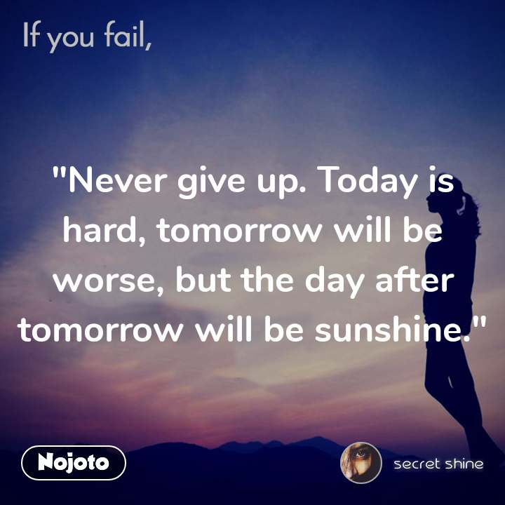 """Never give up. Today is hard, tomorrow will be worse, but the day after tomorrow will be sunshine."""