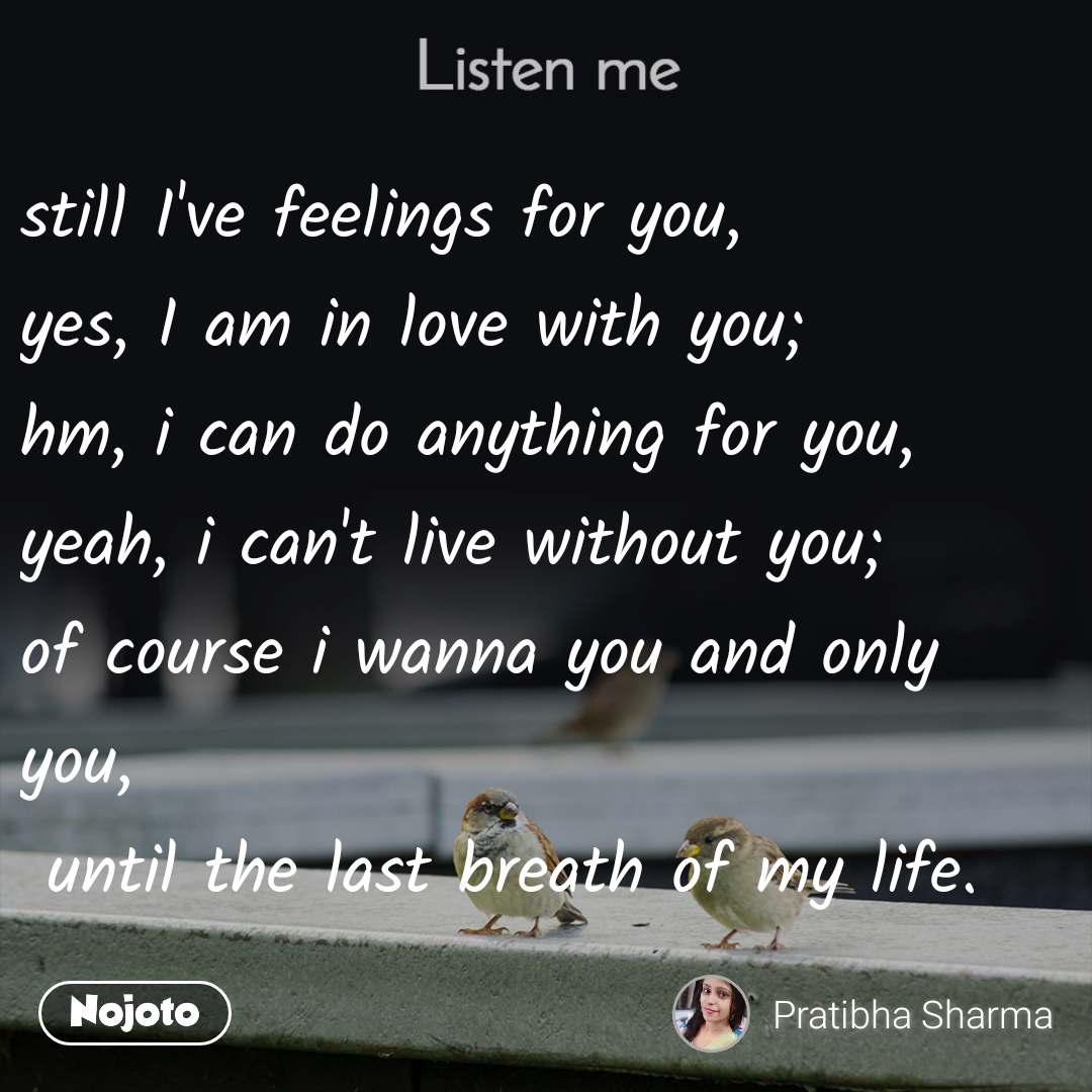 Listen Me still I've feelings for you, yes, I am in love with you; hm, i can do anything for you, yeah, i can't live without you; of course i wanna you and only you,  until the last breath of my life.
