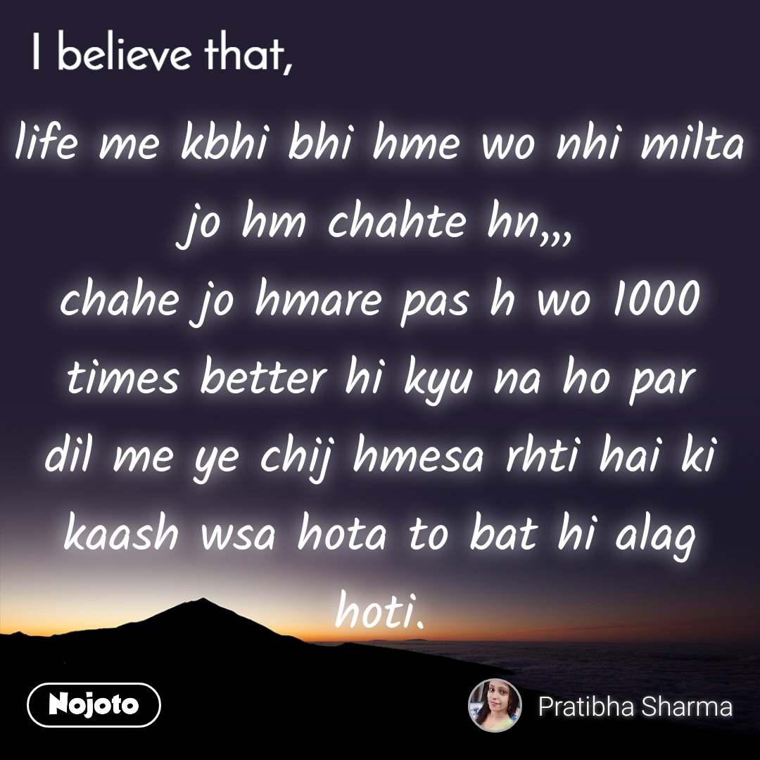 I believe that, life me kbhi bhi hme wo nhi milta jo hm chahte hn,,, chahe jo hmare pas h wo 1000 times better hi kyu na ho par dil me ye chij hmesa rhti hai ki kaash wsa hota to bat hi alag hoti.