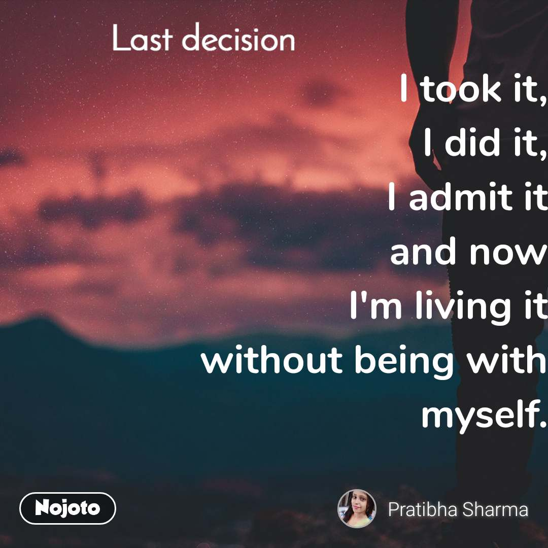 Last decision I took it, I did it, I admit it and now I'm living it without being with myself.