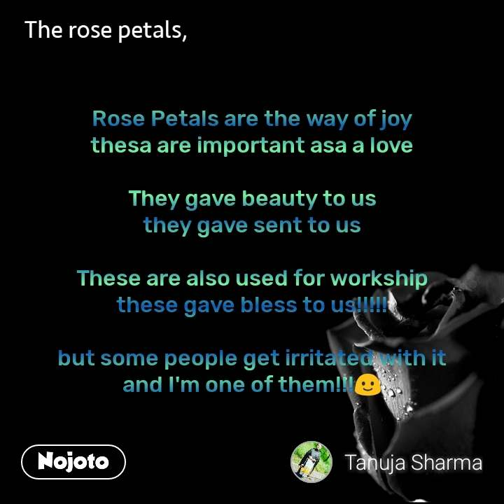 The rose petals  Rose Petals are the way of joy thesa are important asa a love   They gave beauty to us they gave sent to us  These are also used for workship these gave bless to us!!!!!  but some people get irritated with it and I'm one of them!!!🙂