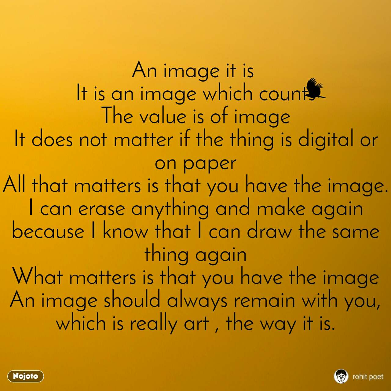 An image it is  It is an image which counts The value is of image It does not matter if the thing is digital or on paper All that matters is that you have the image. I can erase anything and make again because I know that I can draw the same thing again What matters is that you have the image An image should always remain with you, which is really art , the way it is.