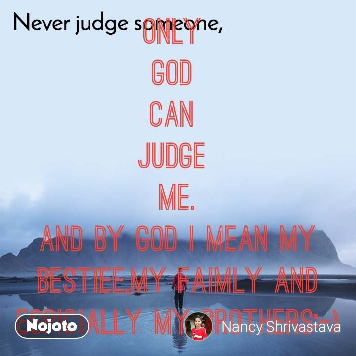 Never judge someone Only  God  Can  Judge  Me. And by God I mean my Bestiee,my faimly and espicially my brothers:-)
